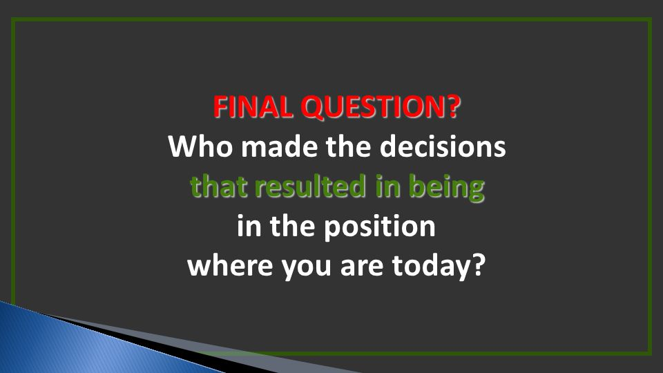 FINAL QUESTION Who made the decisions that resulted in being in the position where you are today