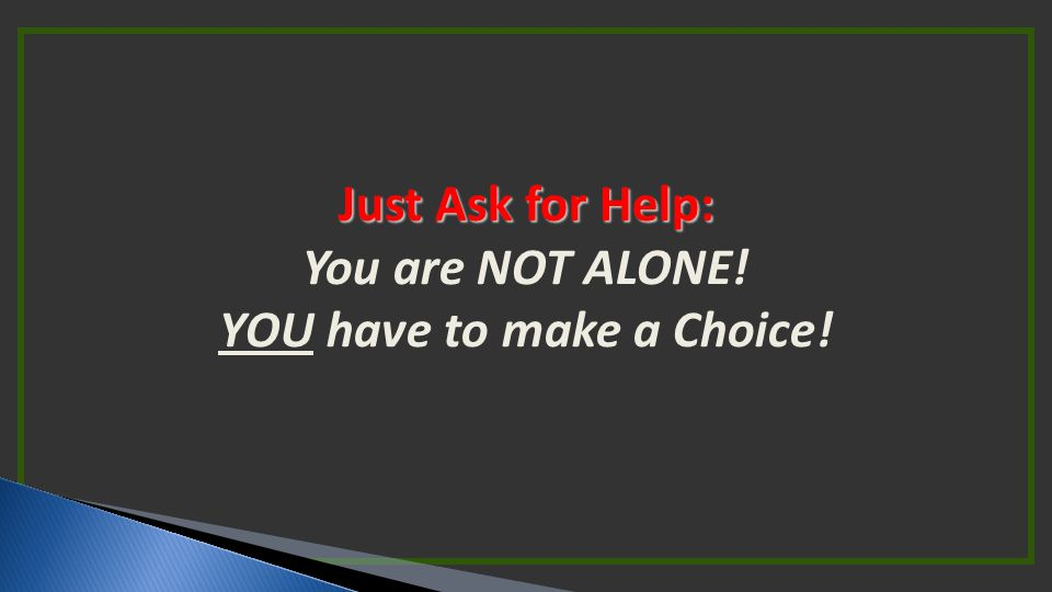 Just Ask for Help: You are NOT ALONE! YOU have to make a Choice!