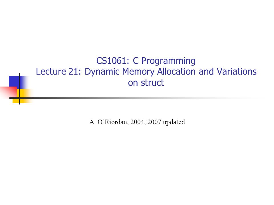 CS1061: C Programming Lecture 21: Dynamic Memory Allocation and Variations on struct A.