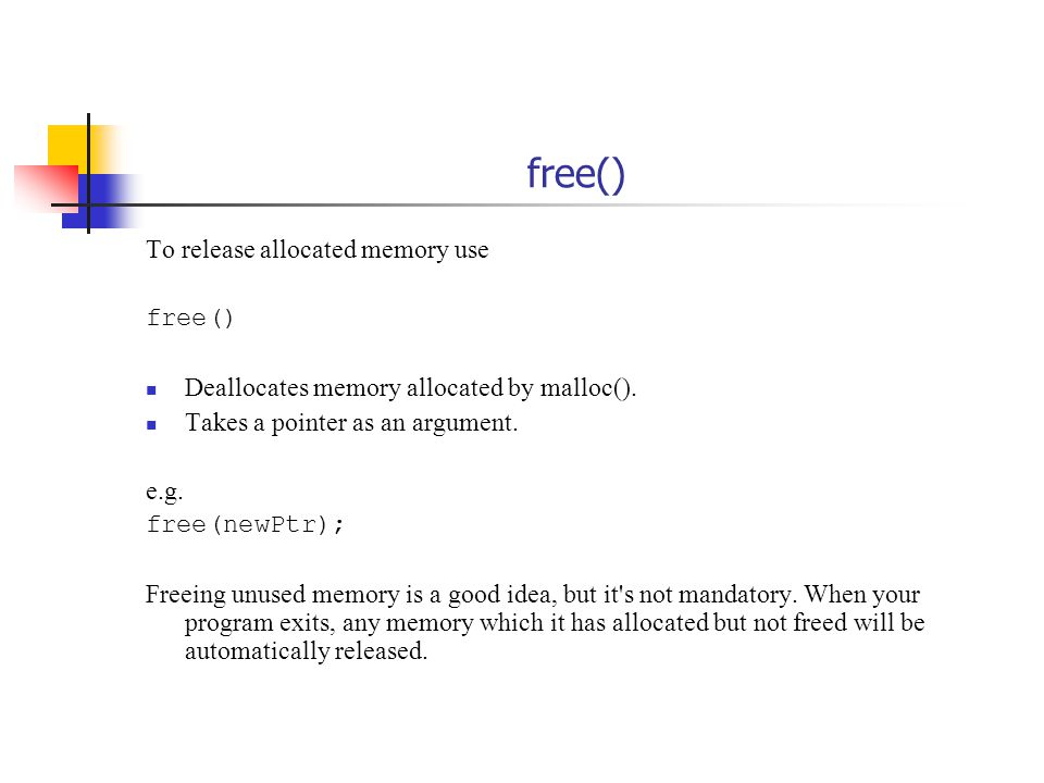 free() To release allocated memory use free() Deallocates memory allocated by malloc().