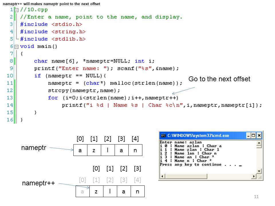 11 azlan [0][1][2][3][4] nameptr Go to the next offset nameptr++ azlan [0][1][2][3][4] [0][1][2][3] nameptr++ will makes nameptr point to the next offset
