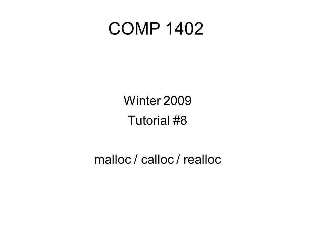 COMP 1402 Winter 2009 Tutorial #8 malloc / calloc / realloc