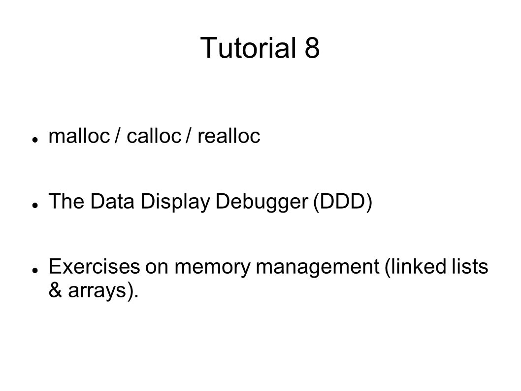 Tutorial 8 malloc / calloc / realloc The Data Display Debugger (DDD) Exercises on memory management (linked lists & arrays).