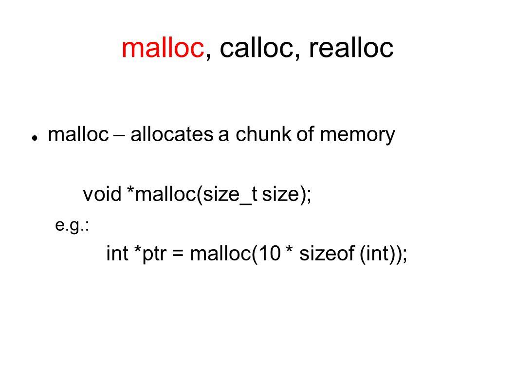 malloc, calloc, realloc malloc – allocates a chunk of memory void *malloc(size_t size); e.g.: int *ptr = malloc(10 * sizeof (int));