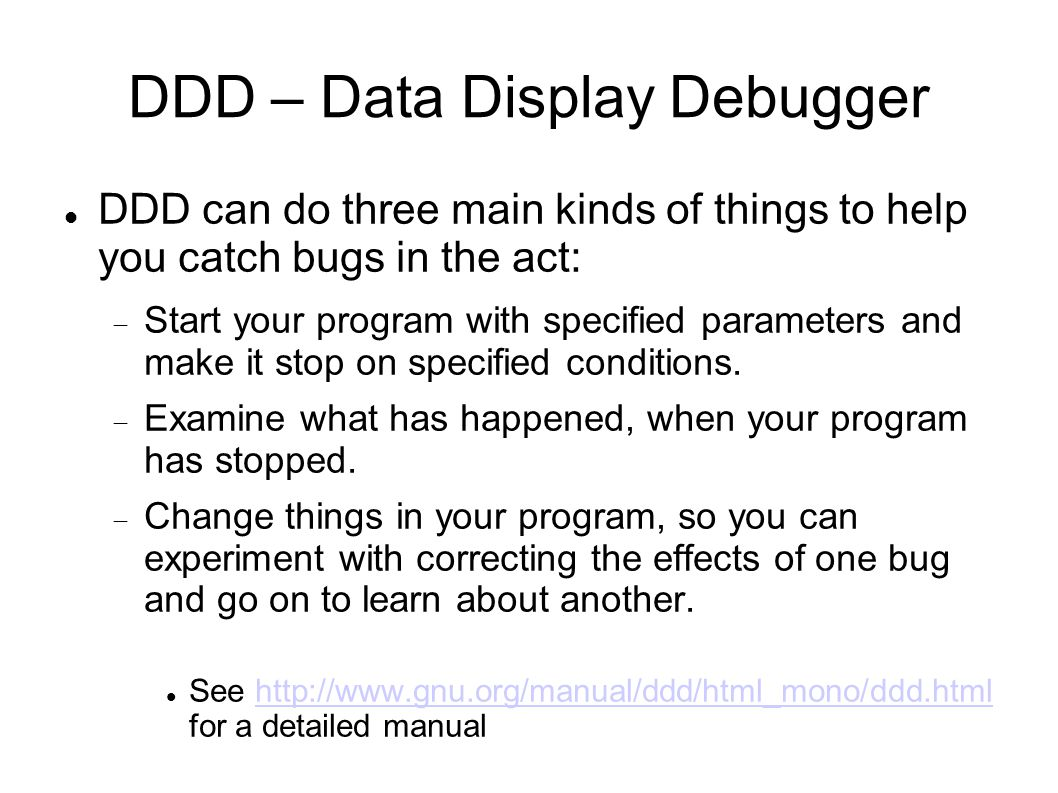 DDD – Data Display Debugger DDD can do three main kinds of things to help you catch bugs in the act:  Start your program with specified parameters an