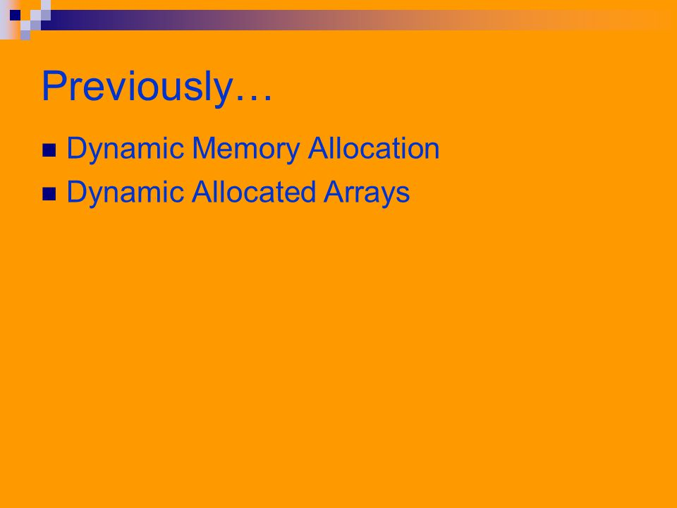 Previously… Dynamic Memory Allocation Dynamic Allocated Arrays
