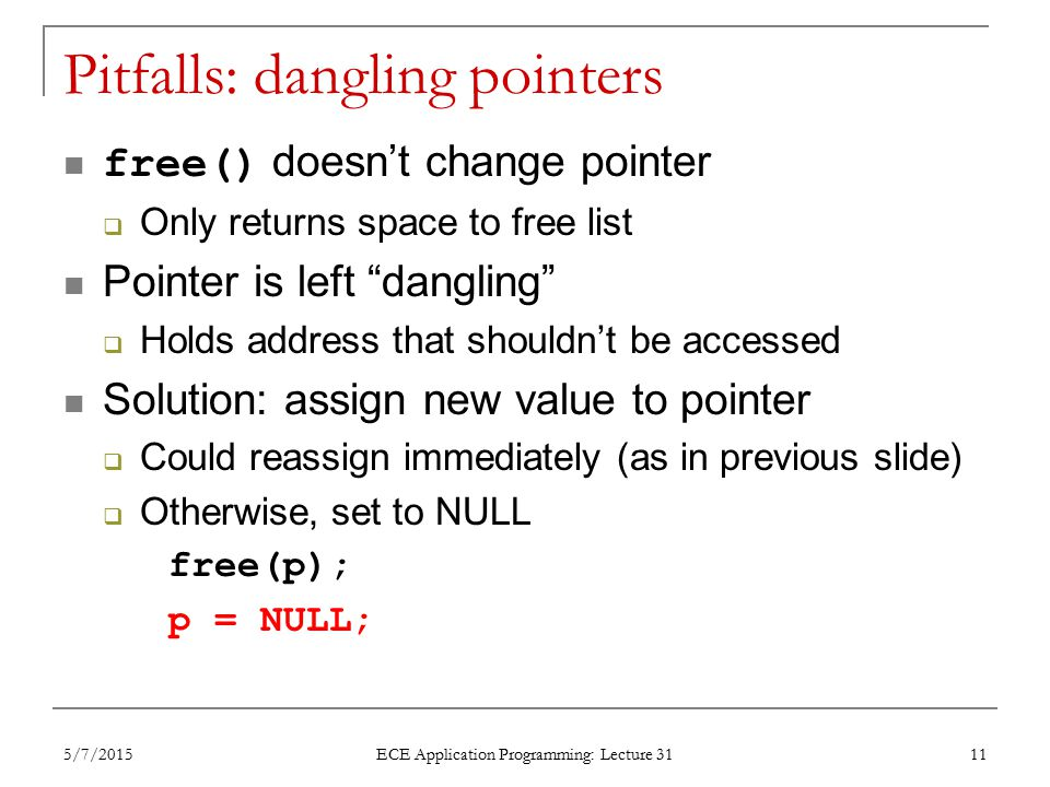 Pitfalls: dangling pointers free() doesn't change pointer  Only returns space to free list Pointer is left dangling  Holds address that shouldn't be accessed Solution: assign new value to pointer  Could reassign immediately (as in previous slide)  Otherwise, set to NULL free(p); p = NULL; 5/7/2015 ECE Application Programming: Lecture 31 11