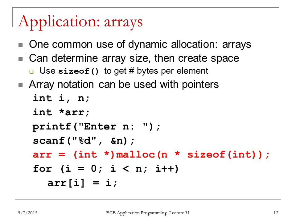 Application: arrays One common use of dynamic allocation: arrays Can determine array size, then create space  Use sizeof() to get # bytes per element Array notation can be used with pointers int i, n; int *arr; printf( Enter n: ); scanf( %d , &n); arr = (int *)malloc(n * sizeof(int)); for (i = 0; i < n; i++) arr[i] = i; 5/7/2015 ECE Application Programming: Lecture 31 12