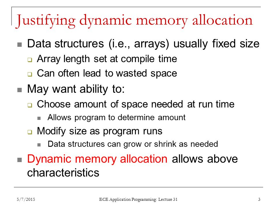 Justifying dynamic memory allocation Data structures (i.e., arrays) usually fixed size  Array length set at compile time  Can often lead to wasted space May want ability to:  Choose amount of space needed at run time Allows program to determine amount  Modify size as program runs Data structures can grow or shrink as needed Dynamic memory allocation allows above characteristics 5/7/2015 ECE Application Programming: Lecture 31 3