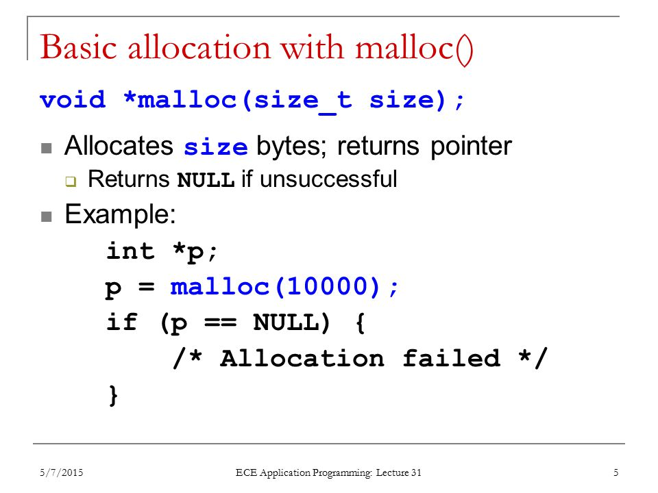 Basic allocation with malloc() void *malloc(size_t size); Allocates size bytes; returns pointer  Returns NULL if unsuccessful Example: int *p; p = malloc(10000); if (p == NULL) { /* Allocation failed */ } 5/7/2015 ECE Application Programming: Lecture 31 5