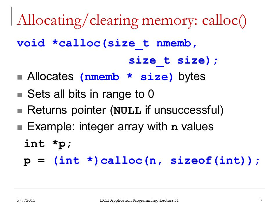 Allocating/clearing memory: calloc() void *calloc(size_t nmemb, size_t size); Allocates (nmemb * size) bytes Sets all bits in range to 0 Returns point