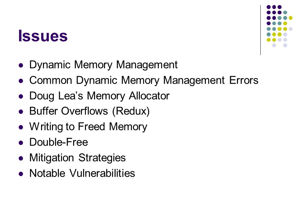 Issues Dynamic Memory Management Common Dynamic Memory Management Errors Doug Lea's Memory Allocator Buffer Overflows (Redux) Writing to Freed Memory Double-Free Mitigation Strategies Notable Vulnerabilities