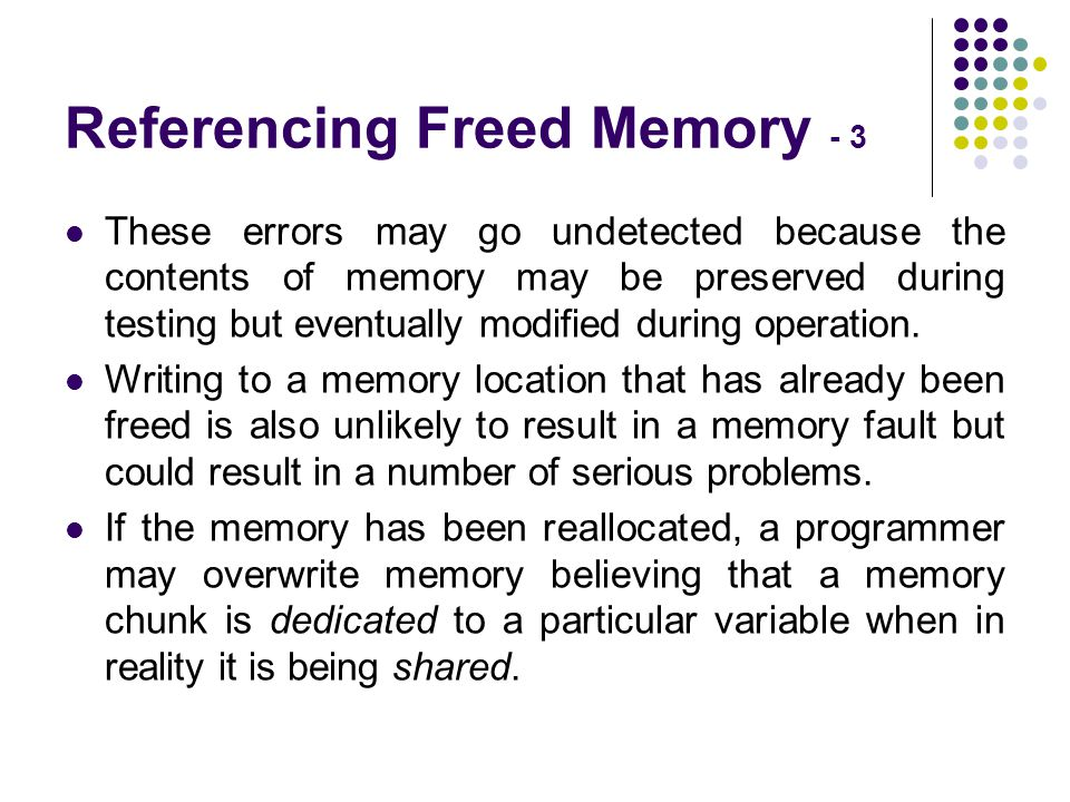 Referencing Freed Memory - 3 These errors may go undetected because the contents of memory may be preserved during testing but eventually modified during operation.