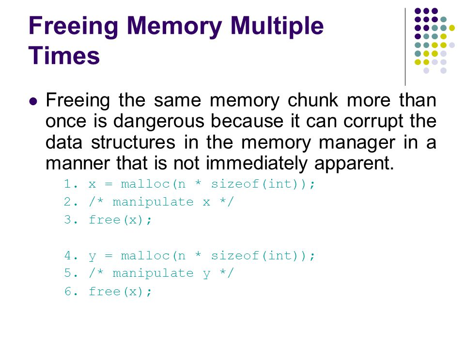 Freeing Memory Multiple Times Freeing the same memory chunk more than once is dangerous because it can corrupt the data structures in the memory manager in a manner that is not immediately apparent.