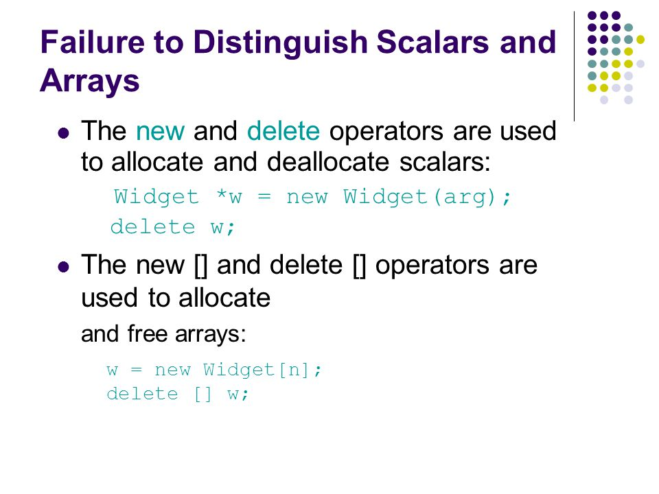 Failure to Distinguish Scalars and Arrays The new and delete operators are used to allocate and deallocate scalars: Widget *w = new Widget(arg); delete w; The new [] and delete [] operators are used to allocate and free arrays: w = new Widget[n]; delete [] w;