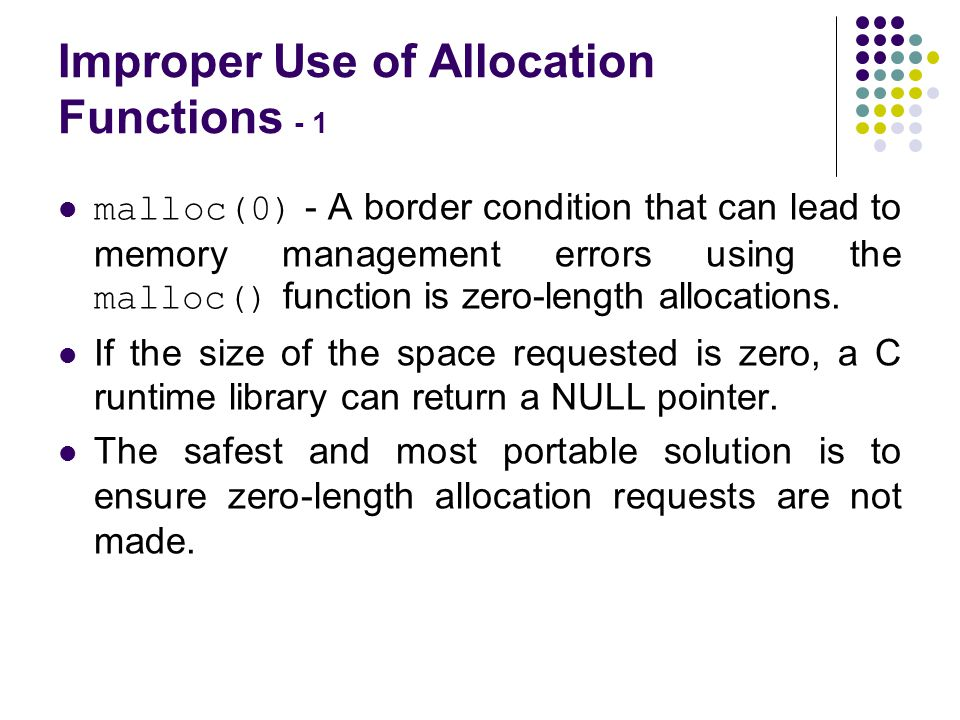 Improper Use of Allocation Functions - 1 malloc(0) - A border condition that can lead to memory management errors using the malloc() function is zero-length allocations.