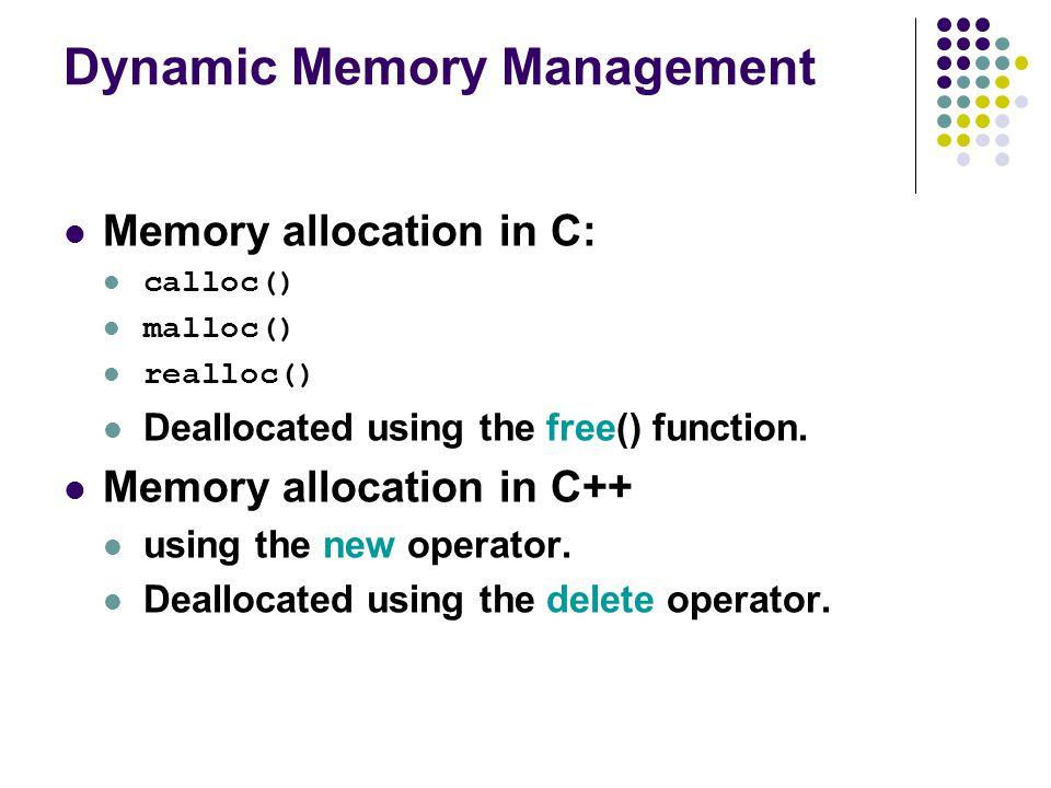 Dynamic Memory Management Memory allocation in C: calloc() malloc() realloc() Deallocated using the free() function.