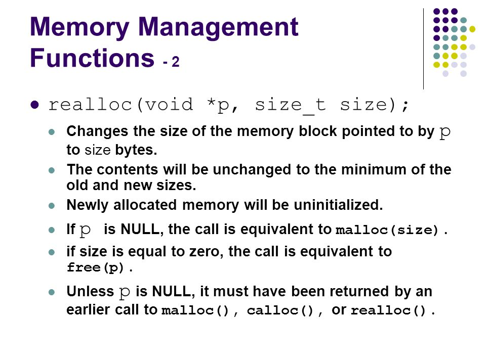 Memory Management Functions - 2 realloc(void *p, size_t size); Changes the size of the memory block pointed to by p to size bytes.