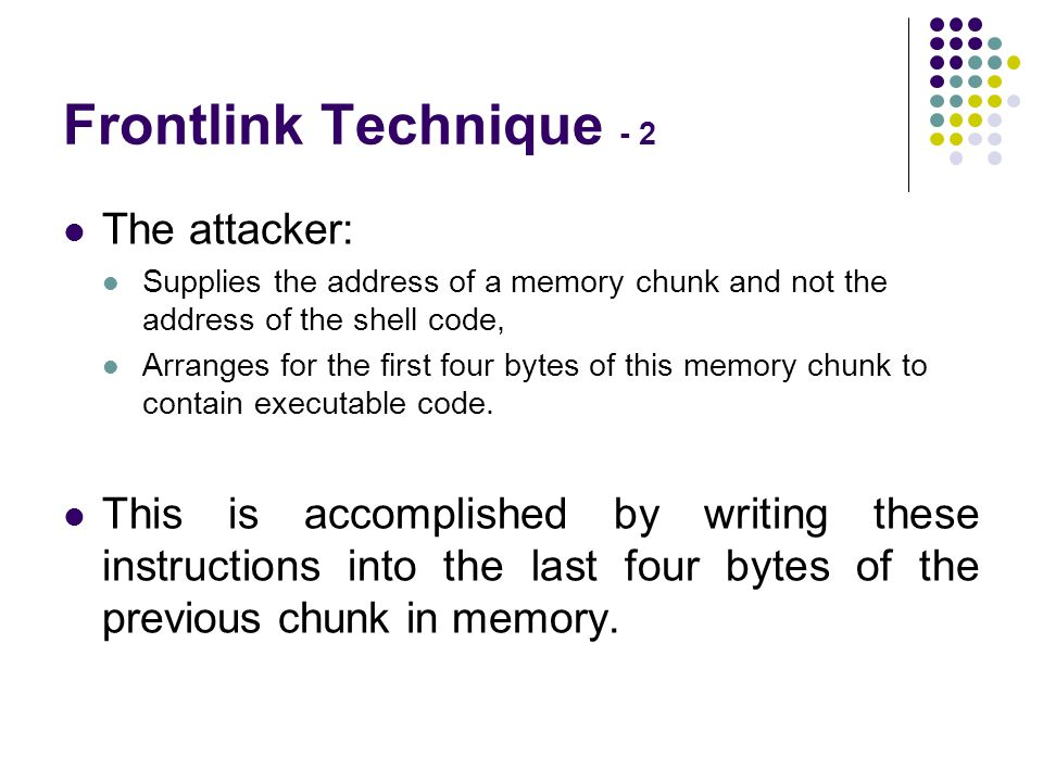 Frontlink Technique - 2 The attacker: Supplies the address of a memory chunk and not the address of the shell code, Arranges for the first four bytes of this memory chunk to contain executable code.