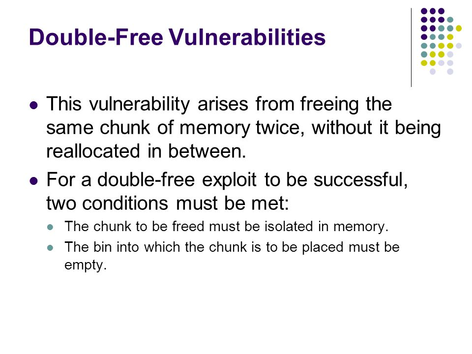 Double-Free Vulnerabilities This vulnerability arises from freeing the same chunk of memory twice, without it being reallocated in between.