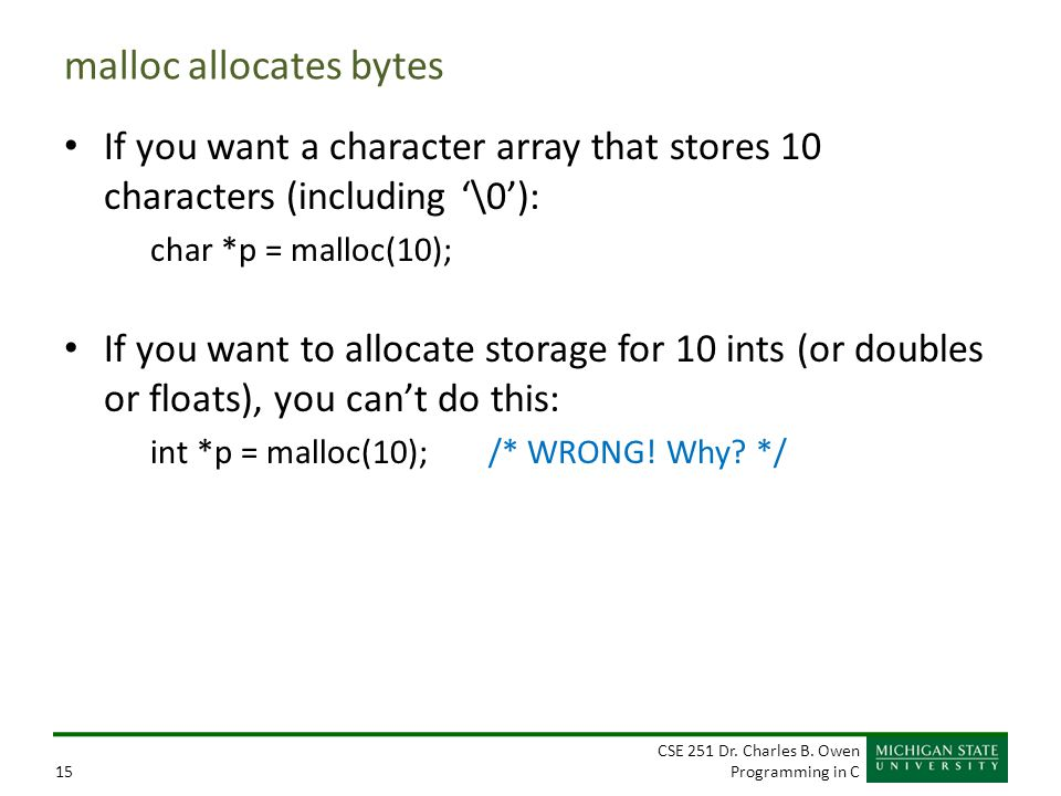 CSE 251 Dr. Charles B. Owen Programming in C15 malloc allocates bytes If you want a character array that stores 10 characters (including '\0'): char *