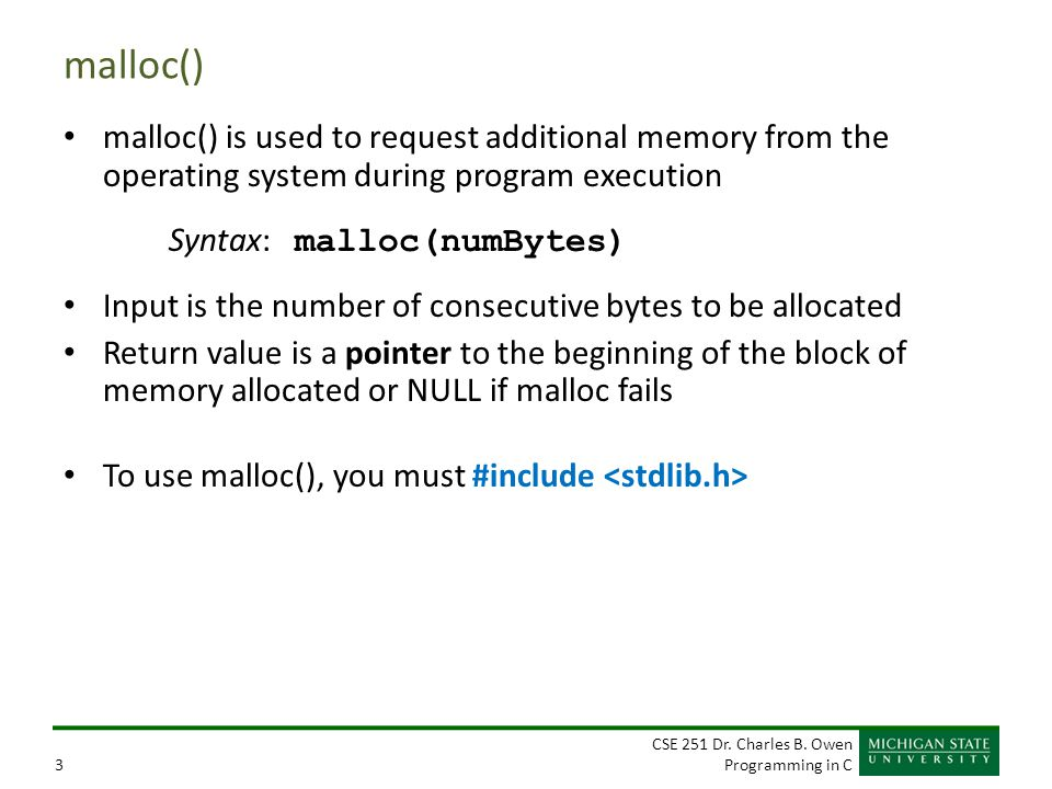 CSE 251 Dr. Charles B. Owen Programming in C3 malloc() malloc() is used to request additional memory from the operating system during program executio