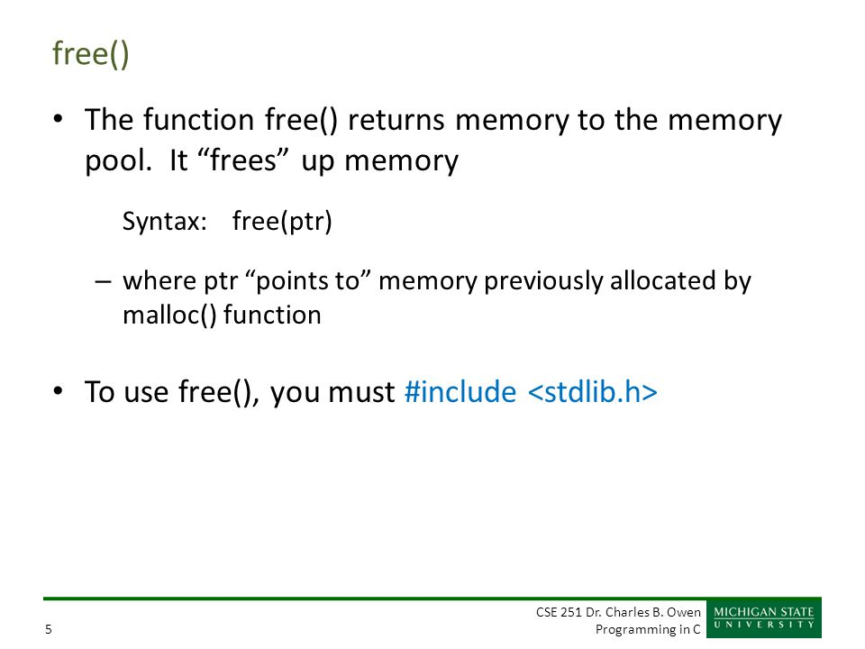 "CSE 251 Dr. Charles B. Owen Programming in C5 free() The function free() returns memory to the memory pool. It ""frees"" up memory Syntax: free(ptr) – w"