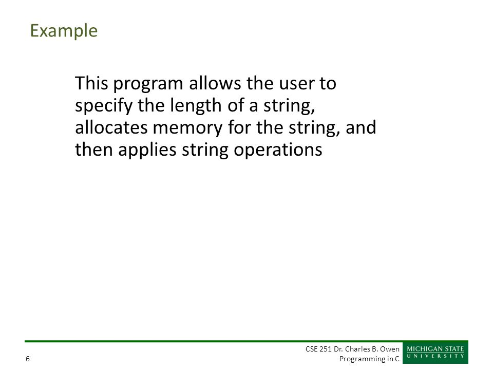CSE 251 Dr. Charles B. Owen Programming in C6 Example This program allows the user to specify the length of a string, allocates memory for the string,