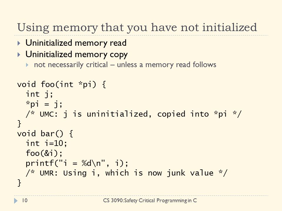 Using memory that you have not initialized CS 3090: Safety Critical Programming in C10  Uninitialized memory read  Uninitialized memory copy  not necessarily critical – unless a memory read follows void foo(int *pi) { int j; *pi = j; /* UMC: j is uninitialized, copied into *pi */ } void bar() { int i=10; foo(&i); printf( i = %d\n , i); /* UMR: Using i, which is now junk value */ }