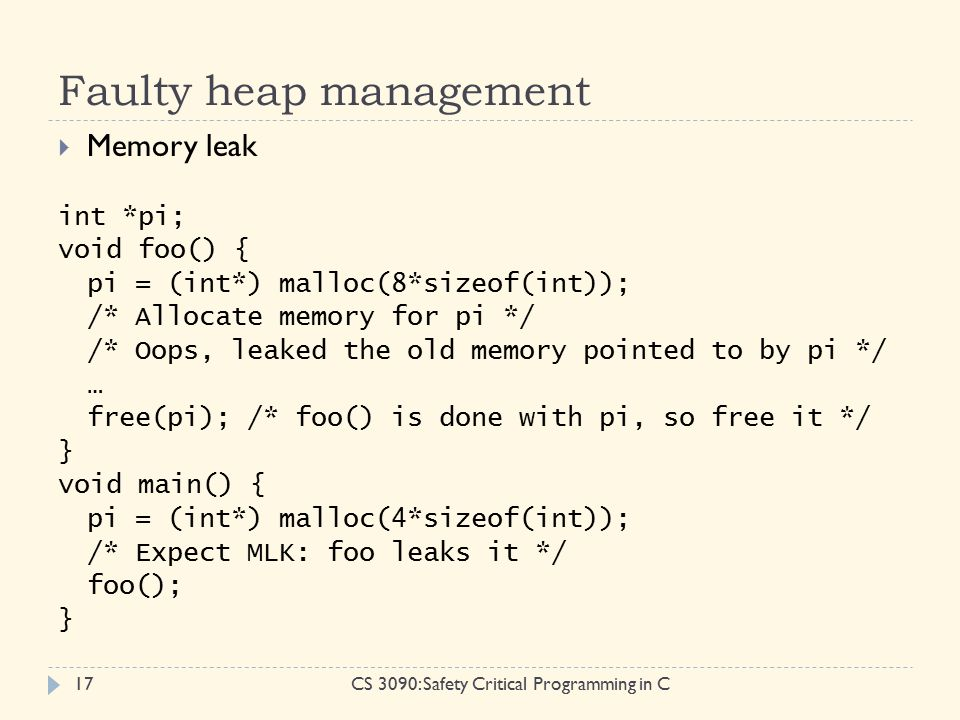 Faulty heap management CS 3090: Safety Critical Programming in C17  Memory leak int *pi; void foo() { pi = (int*) malloc(8*sizeof(int)); /* Allocate memory for pi */ /* Oops, leaked the old memory pointed to by pi */ … free(pi); /* foo() is done with pi, so free it */ } void main() { pi = (int*) malloc(4*sizeof(int)); /* Expect MLK: foo leaks it */ foo(); }