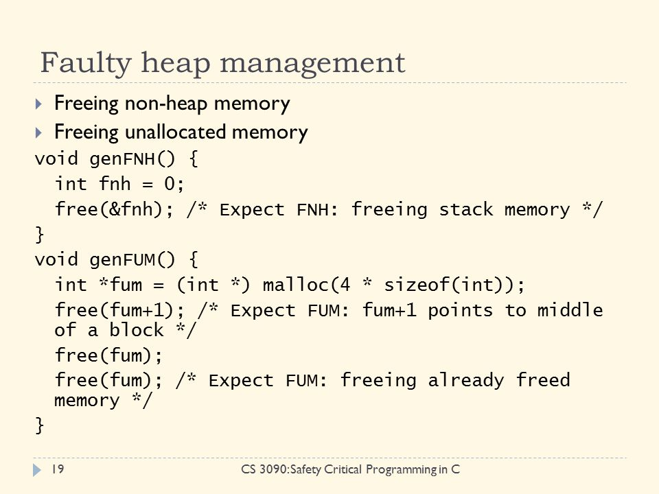 Faulty heap management CS 3090: Safety Critical Programming in C19  Freeing non-heap memory  Freeing unallocated memory void genFNH() { int fnh = 0; free(&fnh); /* Expect FNH: freeing stack memory */ } void genFUM() { int *fum = (int *) malloc(4 * sizeof(int)); free(fum+1); /* Expect FUM: fum+1 points to middle of a block */ free(fum); free(fum); /* Expect FUM: freeing already freed memory */ }
