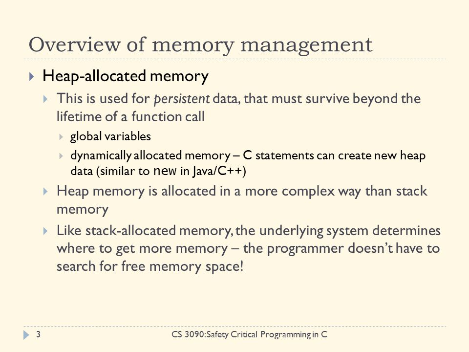 Overview of memory management CS 3090: Safety Critical Programming in C3  Heap-allocated memory  This is used for persistent data, that must survive beyond the lifetime of a function call  global variables  dynamically allocated memory – C statements can create new heap data (similar to new in Java/C++)  Heap memory is allocated in a more complex way than stack memory  Like stack-allocated memory, the underlying system determines where to get more memory – the programmer doesn't have to search for free memory space!