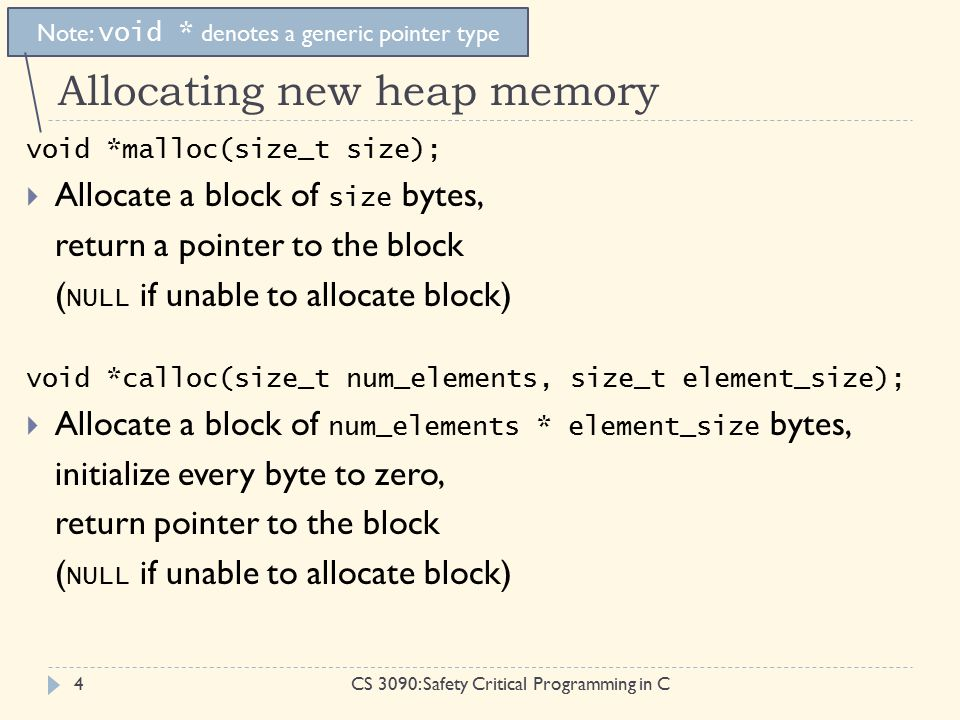 Allocating new heap memory CS 3090: Safety Critical Programming in C4 void *malloc(size_t size);  Allocate a block of size bytes, return a pointer to the block ( NULL if unable to allocate block) void *calloc(size_t num_elements, size_t element_size);  Allocate a block of num_elements * element_size bytes, initialize every byte to zero, return pointer to the block ( NULL if unable to allocate block) Note: void * denotes a generic pointer type