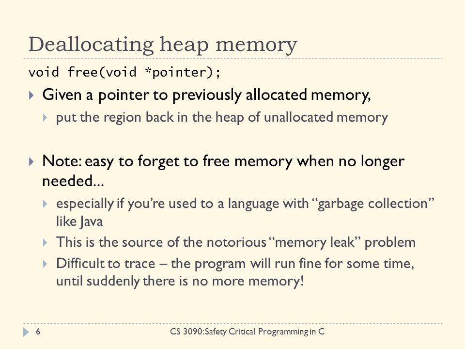 Deallocating heap memory CS 3090: Safety Critical Programming in C6 void free(void *pointer);  Given a pointer to previously allocated memory,  put the region back in the heap of unallocated memory  Note: easy to forget to free memory when no longer needed...