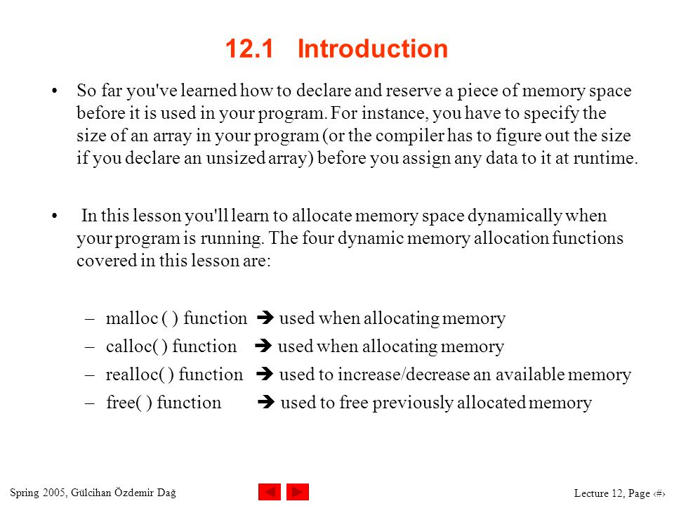 Spring 2005, Gülcihan Özdemir Dağ Lecture 12, Page 2 12.1 Introduction So far you ve learned how to declare and reserve a piece of memory space before it is used in your program.