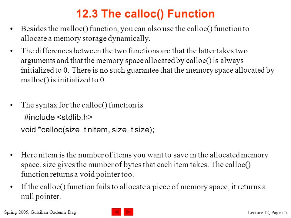 Spring 2005, Gülcihan Özdemir Dağ Lecture 12, Page 6 12.3 The calloc() Function Besides the malloc() function, you can also use the calloc() function to allocate a memory storage dynamically.