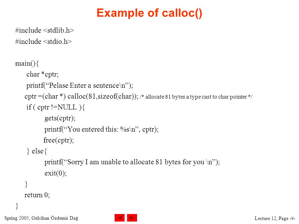 Spring 2005, Gülcihan Özdemir Dağ Lecture 12, Page 7 Example of calloc() #include main(){ char *cptr; printf( Pelase Enter a sentence\n ); cptr =(char *) calloc(81,sizeof(char)); /* allocate 81 bytes a type cast to char pointer */ if ( cptr !=NULL ){ gets(cptr); printf( You entered this: %s\n , cptr); free(cptr); } else{ printf( Sorry I am unable to allocate 81 bytes for you \n ); exit(0); } return 0; }