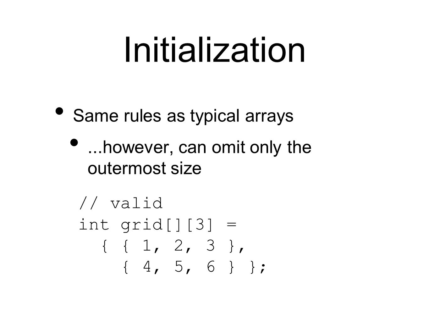 Initialization Same rules as typical arrays...however, can omit only the outermost size // valid int grid[][3] = { { 1, 2, 3 }, { 4, 5, 6 } };