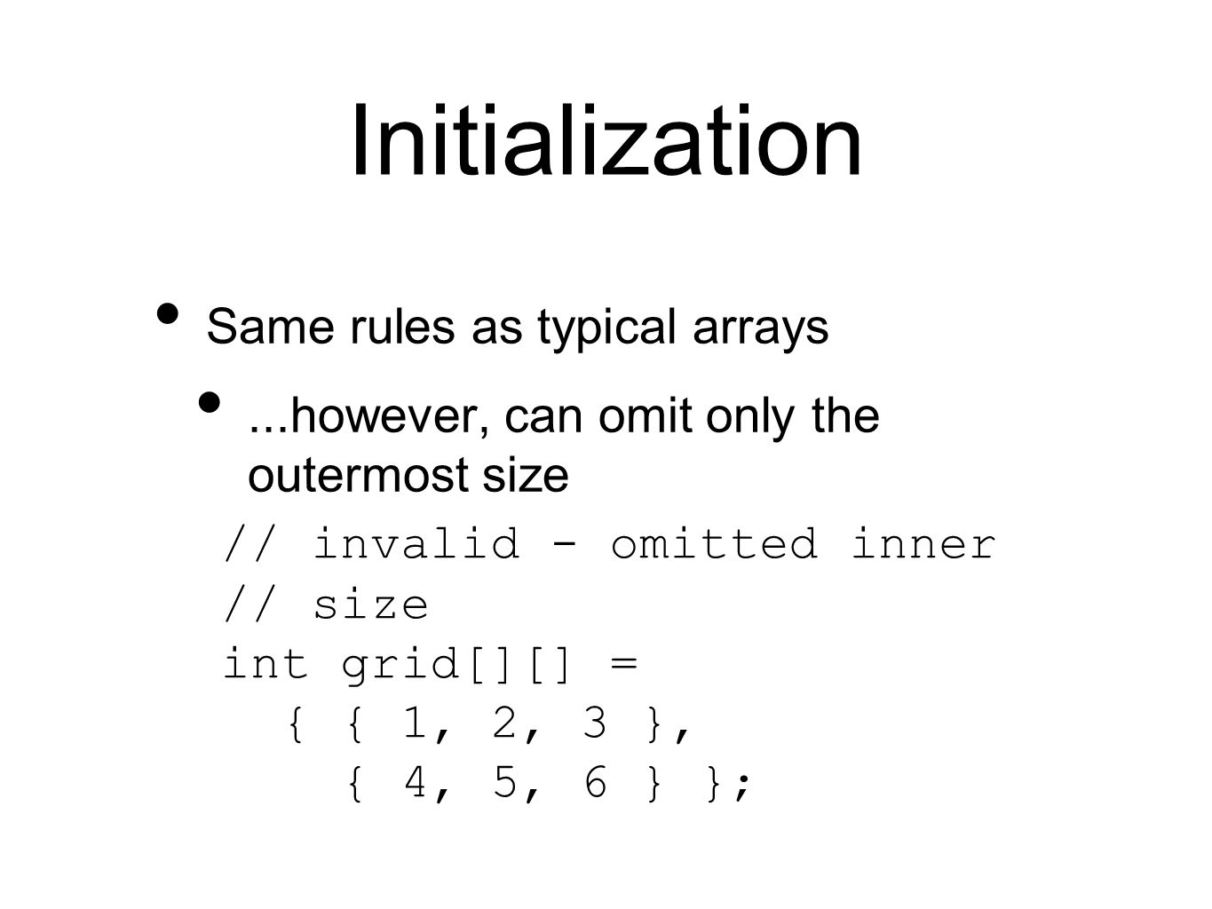 Initialization Same rules as typical arrays...however, can omit only the outermost size // invalid - omitted inner // size int grid[][] = { { 1, 2, 3 }, { 4, 5, 6 } };
