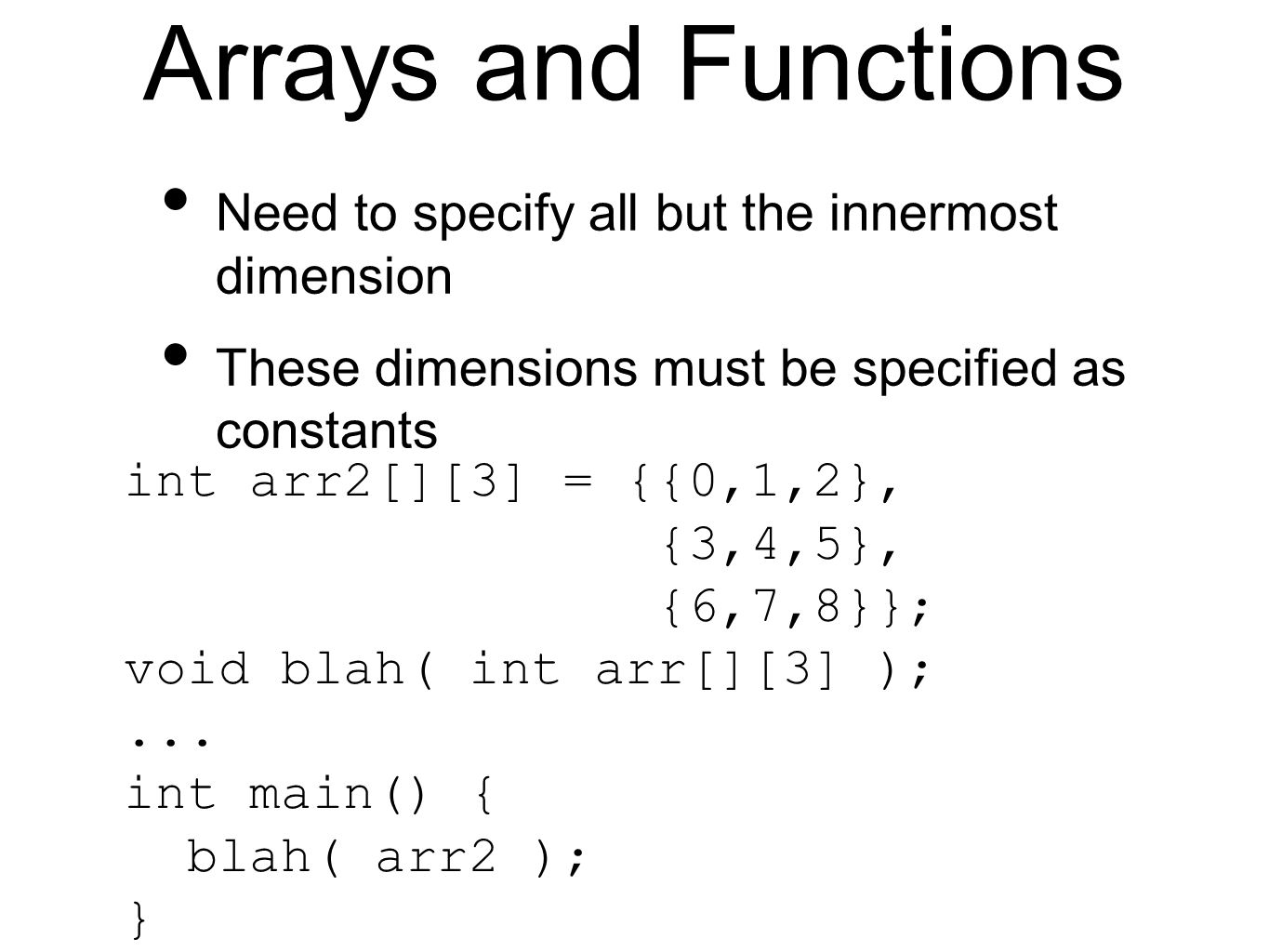 Arrays and Functions Need to specify all but the innermost dimension These dimensions must be specified as constants int arr2[][3] = {{0,1,2}, {3,4,5}, {6,7,8}}; void blah( int arr[][3] );...