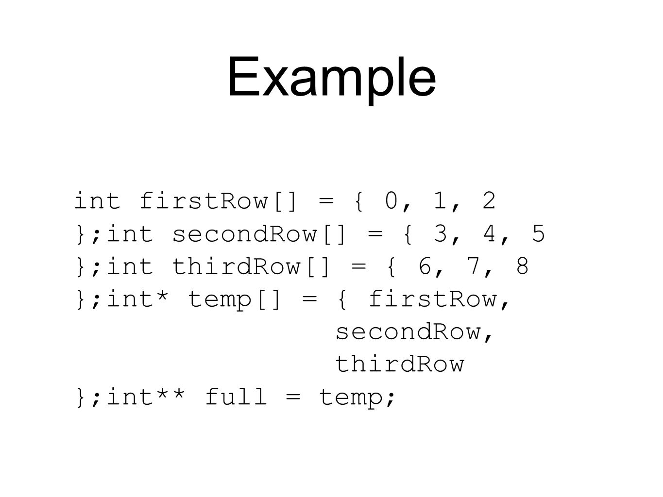 Example int firstRow[] = { 0, 1, 2 };int secondRow[] = { 3, 4, 5 };int thirdRow[] = { 6, 7, 8 };int* temp[] = { firstRow, secondRow, thirdRow };int** full = temp;