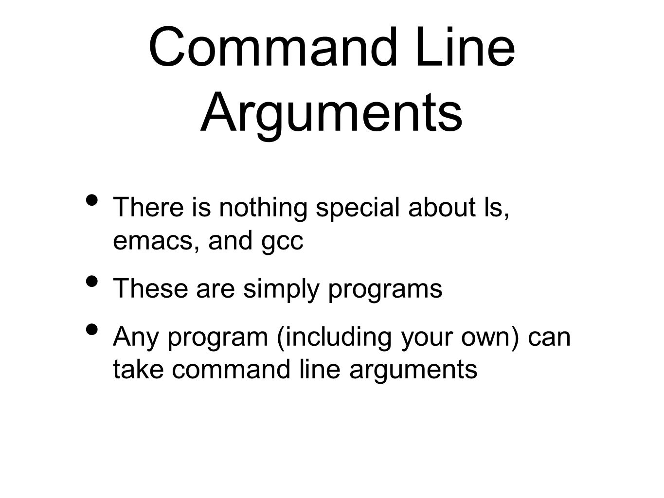 Command Line Arguments There is nothing special about ls, emacs, and gcc These are simply programs Any program (including your own) can take command line arguments