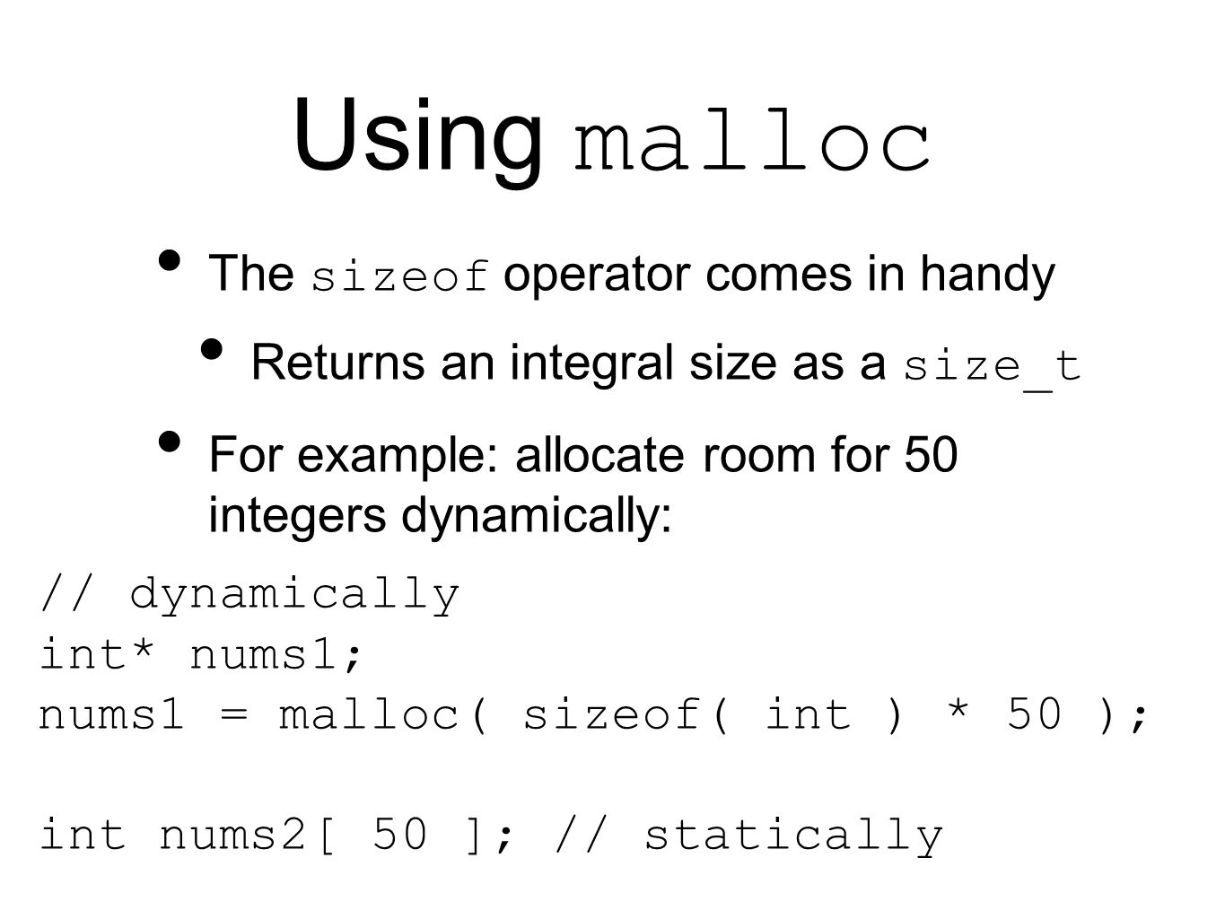 Using malloc The sizeof operator comes in handy Returns an integral size as a size_t For example: allocate room for 50 integers dynamically: // dynamically int* nums1; nums1 = malloc( sizeof( int ) * 50 ); int nums2[ 50 ]; // statically