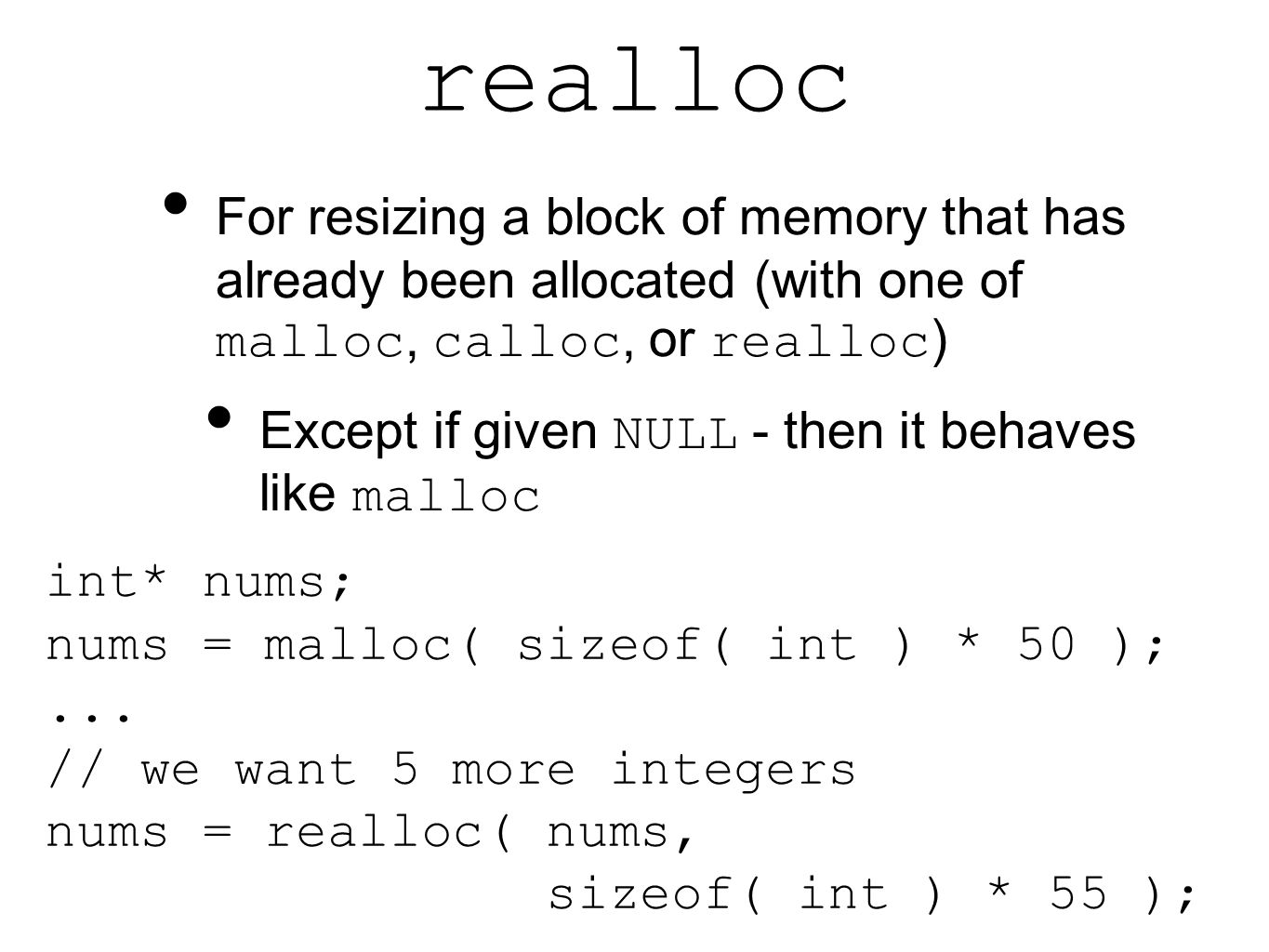 realloc For resizing a block of memory that has already been allocated (with one of malloc, calloc, or realloc ) Except if given NULL - then it behaves like malloc int* nums; nums = malloc( sizeof( int ) * 50 );...