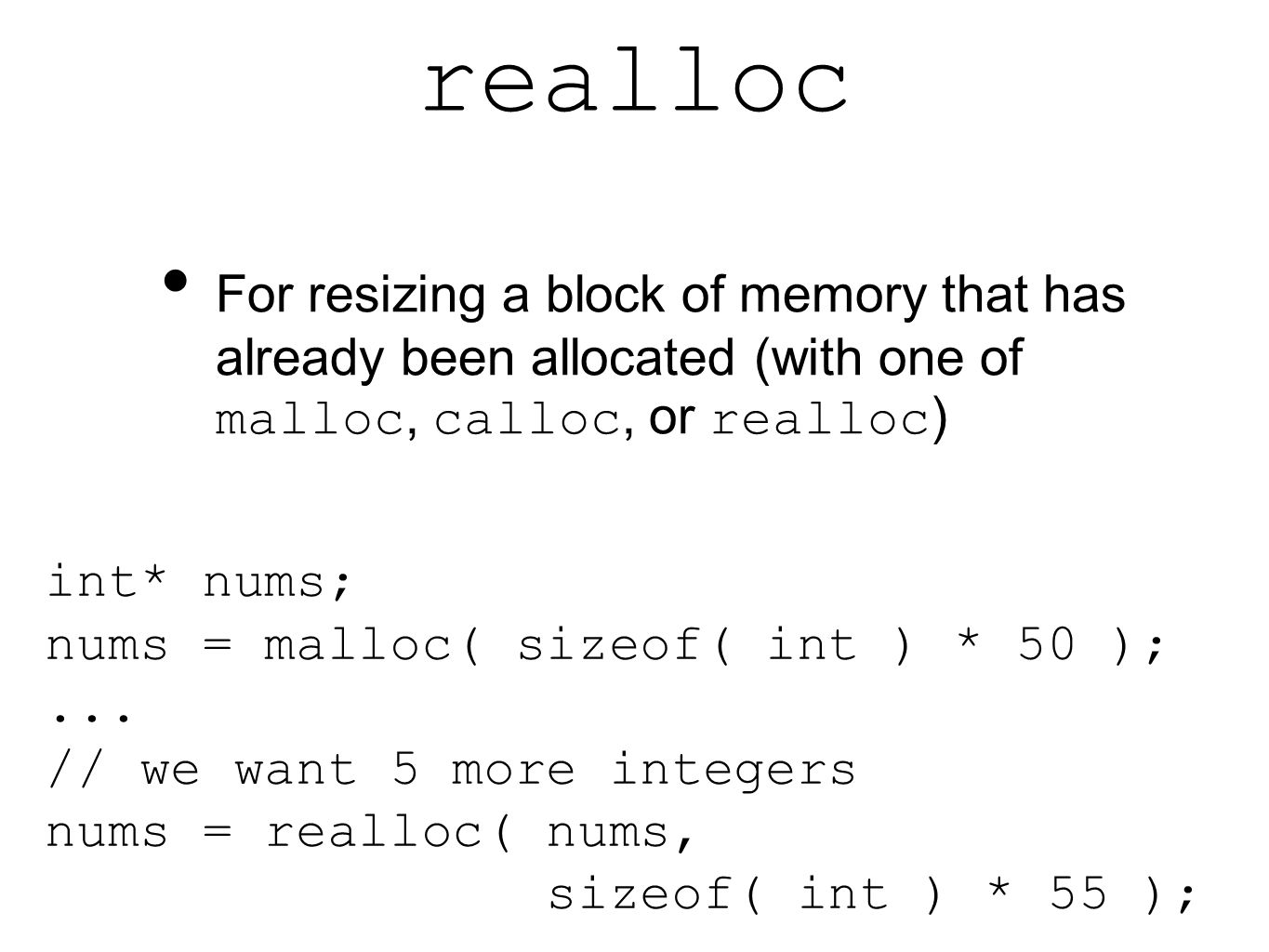realloc For resizing a block of memory that has already been allocated (with one of malloc, calloc, or realloc ) int* nums; nums = malloc( sizeof( int ) * 50 );...