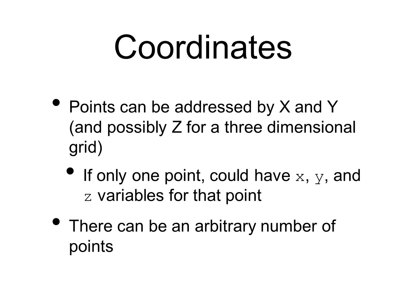 Coordinates Points can be addressed by X and Y (and possibly Z for a three dimensional grid) If only one point, could have x, y, and z variables for that point There can be an arbitrary number of points