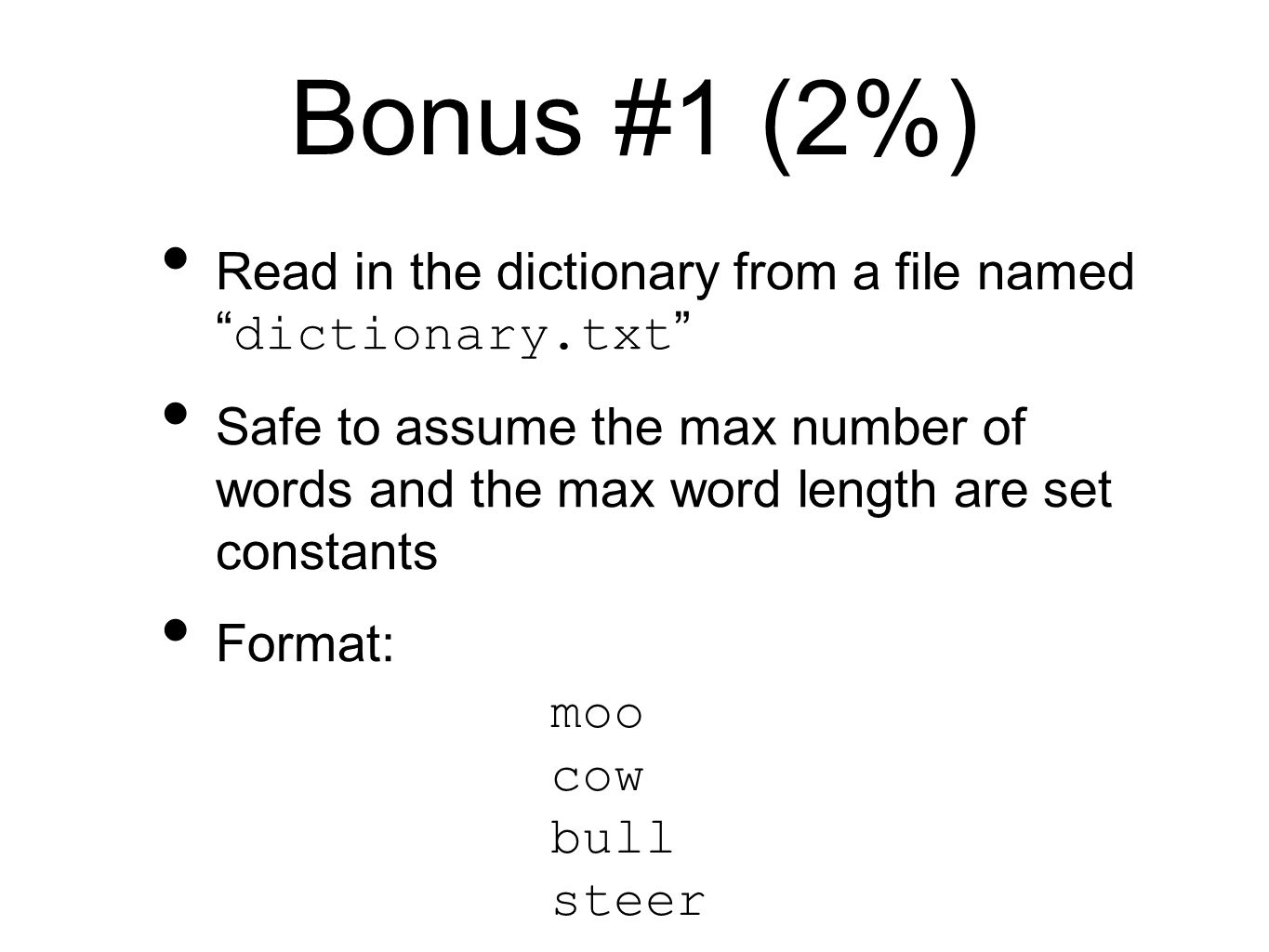 Bonus #1 (2%) Read in the dictionary from a file named dictionary.txt Safe to assume the max number of words and the max word length are set constants Format: moo cow bull steer