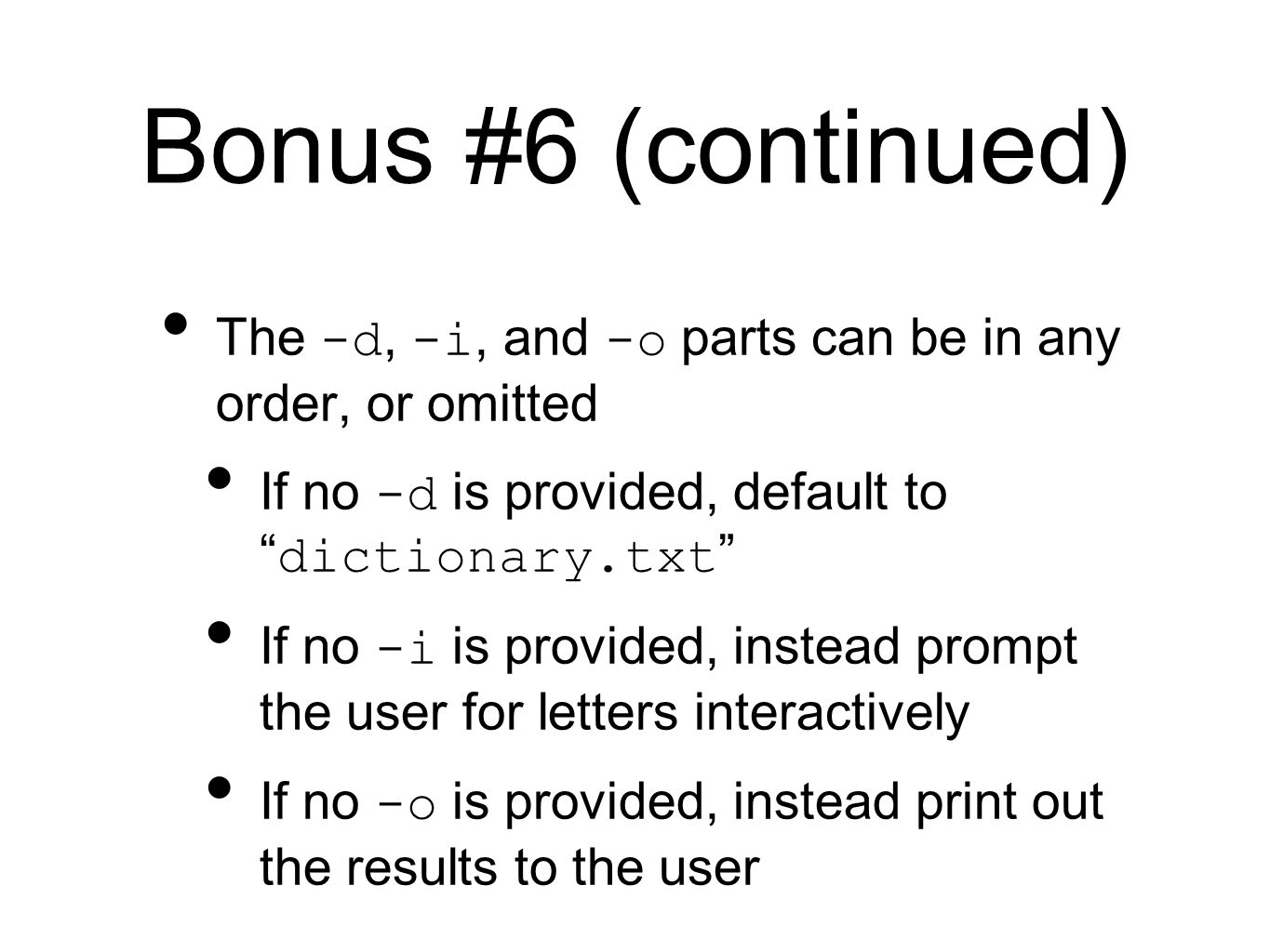 Bonus #6 (continued) The -d, -i, and -o parts can be in any order, or omitted If no -d is provided, default to dictionary.txt If no -i is provided, instead prompt the user for letters interactively If no -o is provided, instead print out the results to the user