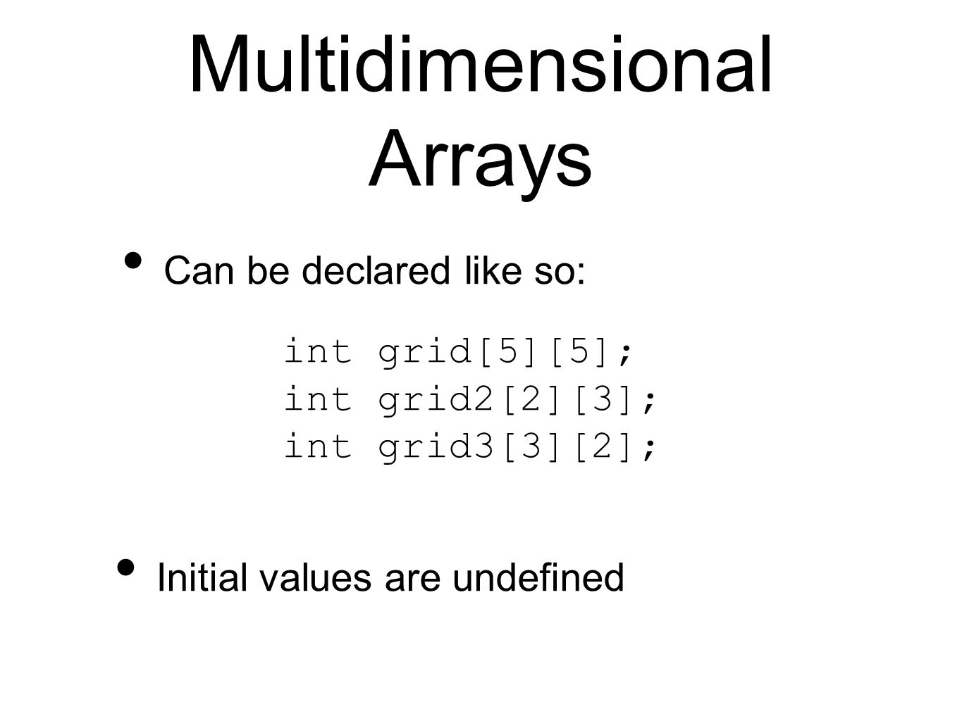Multidimensional Arrays Can be declared like so: int grid[5][5]; int grid2[2][3]; int grid3[3][2]; Initial values are undefined