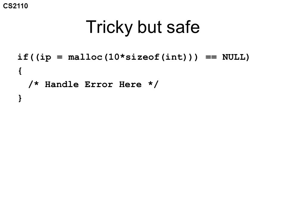 CS2110 Tricky but safe if((ip = malloc(10*sizeof(int))) == NULL) { /* Handle Error Here */ }